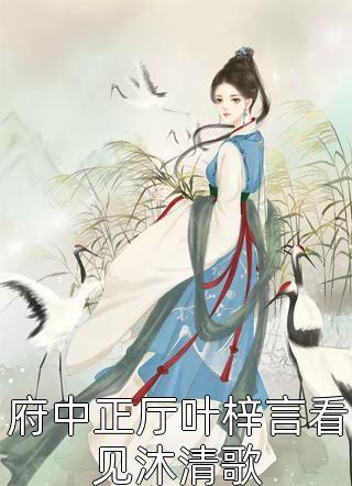府中正厅叶梓言看见沐清歌小说