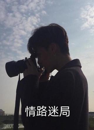 完结《情路迷局》梁健陆媛是主角的情路迷局(全文已完整)